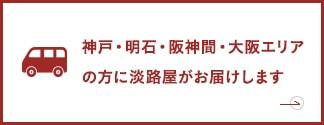 神戸・明石・阪神間・大阪エリアの方に淡路屋がお届けします